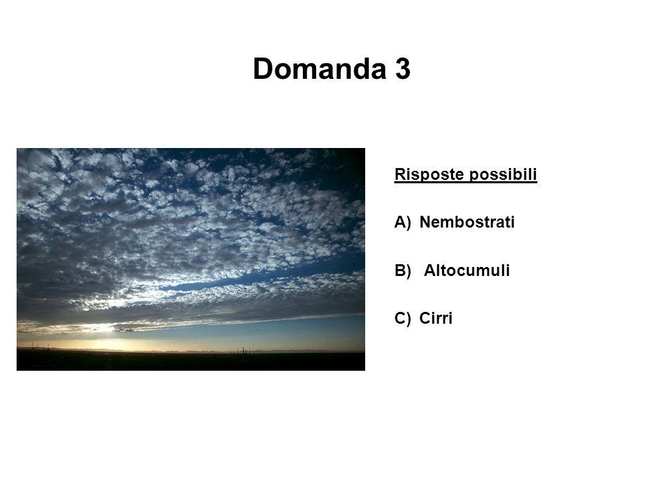Domanda 3 Risposte possibili A) Nembostrati B) Altocumuli C) Cirri
