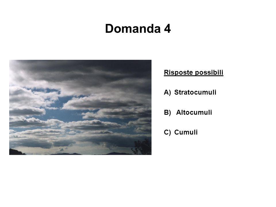 Domanda 4 Risposte possibili A) Stratocumuli B) Altocumuli C) Cumuli
