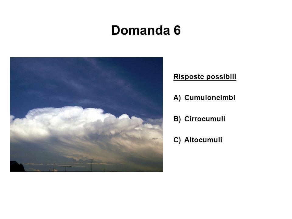 Domanda 6 Risposte possibili A) Cumuloneimbi B) Cirrocumuli
