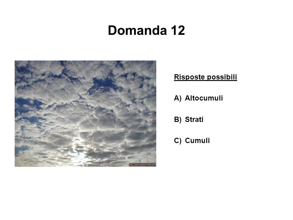 Domanda 12 Risposte possibili A) Altocumuli B) Strati C) Cumuli