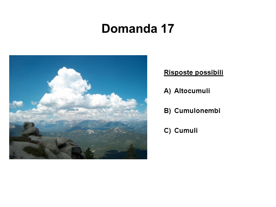 Domanda 17 Risposte possibili A) Altocumuli B) Cumulonembi C) Cumuli