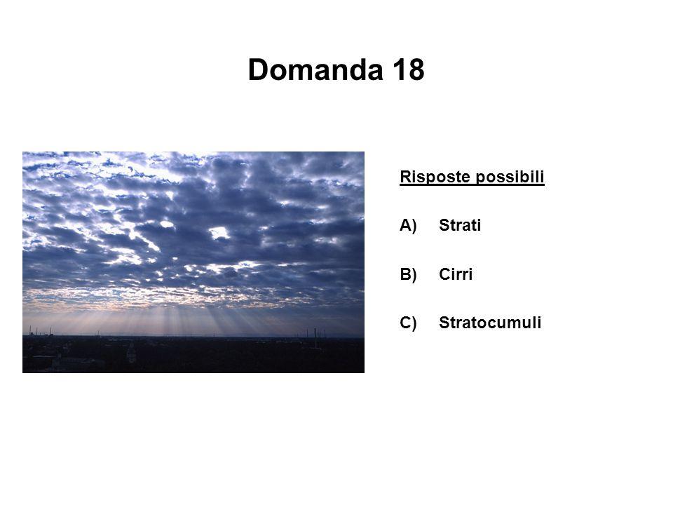 Domanda 18 Risposte possibili Strati B) Cirri C) Stratocumuli
