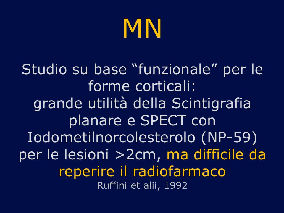 MN Studio su base funzionale per le forme corticali: grande utilità della Scintigrafia planare e SPECT con Iodometilnorcolesterolo (NP-59) per le lesioni >2cm, ma difficile da reperire il radiofarmaco Ruffini et alii, 1992