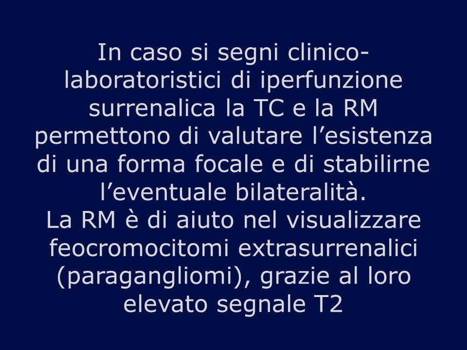 In caso si segni clinico-laboratoristici di iperfunzione surrenalica la TC e la RM permettono di valutare l'esistenza di una forma focale e di stabilirne l'eventuale bilateralità.