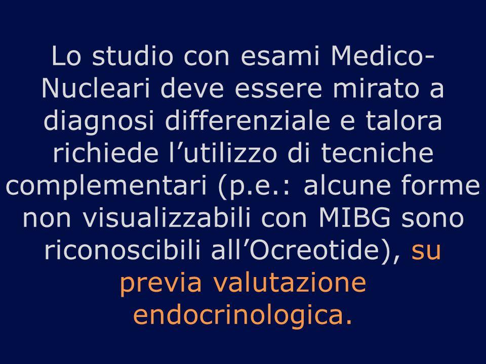 Lo studio con esami Medico-Nucleari deve essere mirato a diagnosi differenziale e talora richiede l'utilizzo di tecniche complementari (p.e.: alcune forme non visualizzabili con MIBG sono riconoscibili all'Ocreotide), su previa valutazione endocrinologica.