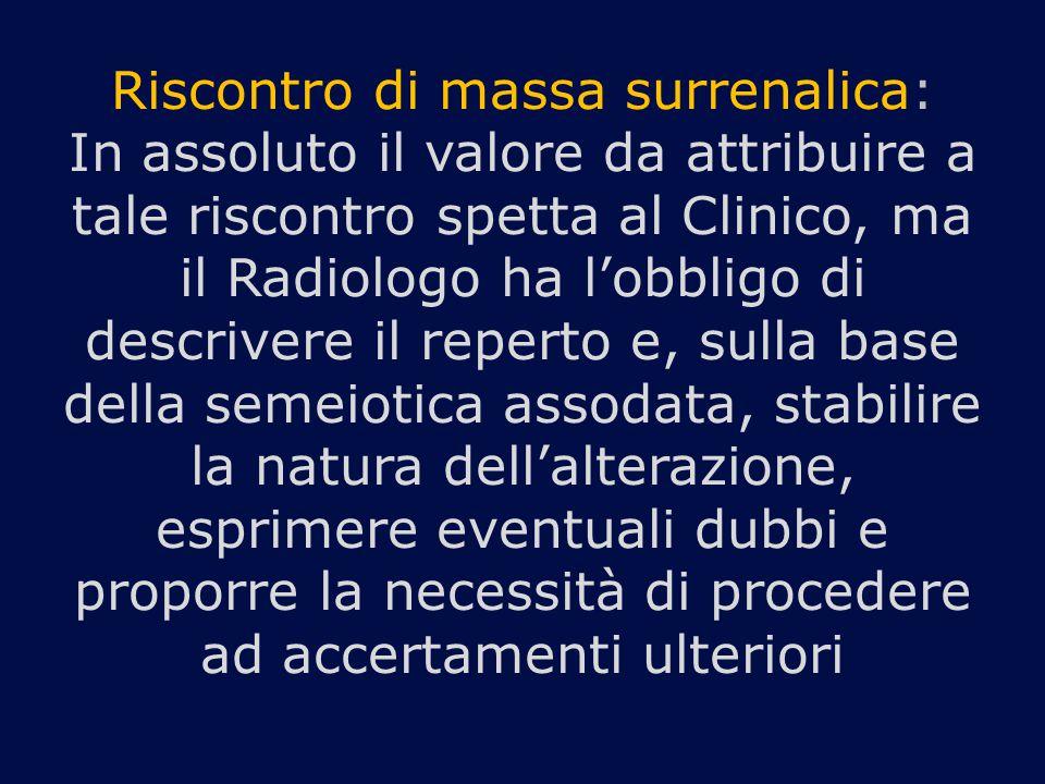 Riscontro di massa surrenalica: In assoluto il valore da attribuire a tale riscontro spetta al Clinico, ma il Radiologo ha l'obbligo di descrivere il reperto e, sulla base della semeiotica assodata, stabilire la natura dell'alterazione, esprimere eventuali dubbi e proporre la necessità di procedere ad accertamenti ulteriori