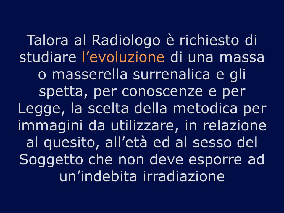 Talora al Radiologo è richiesto di studiare l'evoluzione di una massa o masserella surrenalica e gli spetta, per conoscenze e per Legge, la scelta della metodica per immagini da utilizzare, in relazione al quesito, all'età ed al sesso del Soggetto che non deve esporre ad un'indebita irradiazione
