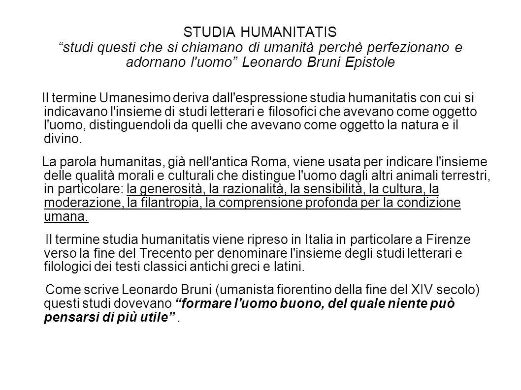 STUDIA HUMANITATIS studi questi che si chiamano di umanità perchè perfezionano e adornano l uomo Leonardo Bruni Epistole