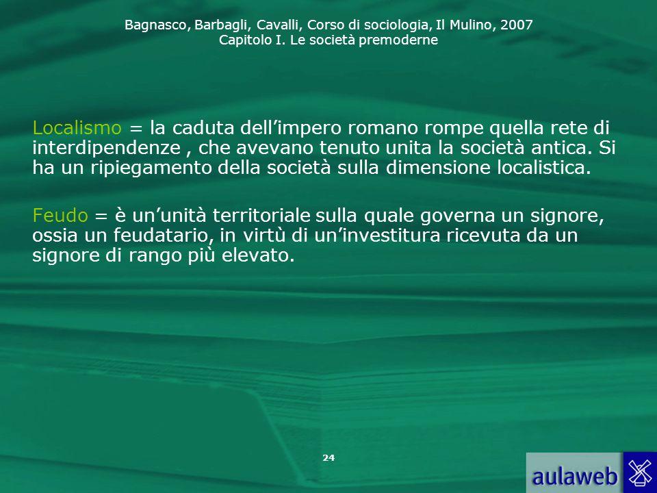 Localismo = la caduta dell'impero romano rompe quella rete di interdipendenze , che avevano tenuto unita la società antica. Si ha un ripiegamento della società sulla dimensione localistica.
