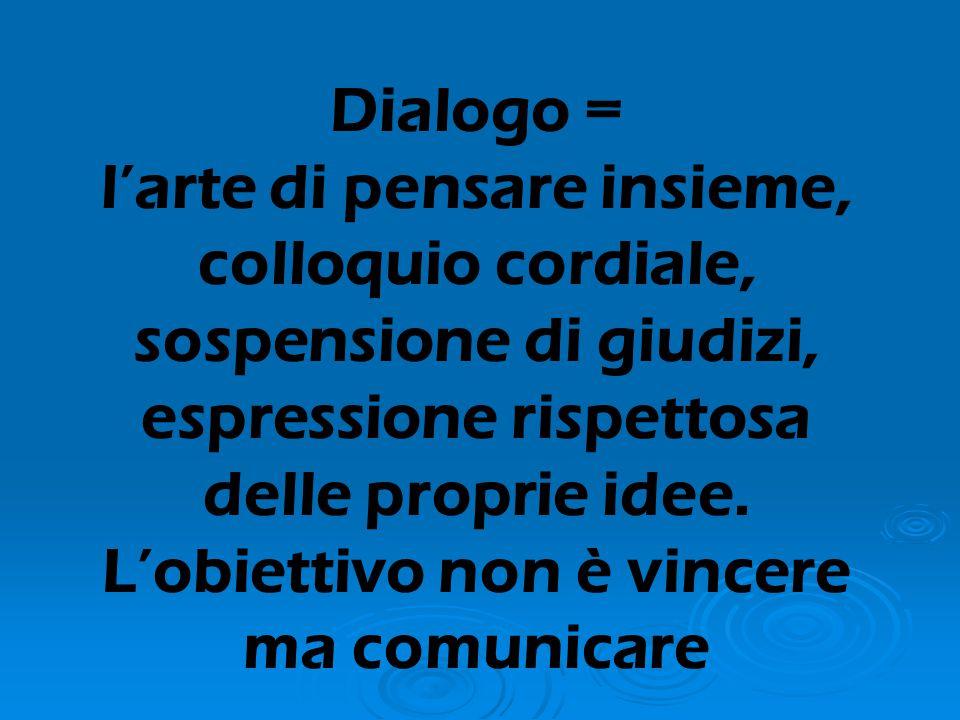 Dialogo = l'arte di pensare insieme, colloquio cordiale, sospensione di giudizi, espressione rispettosa delle proprie idee.