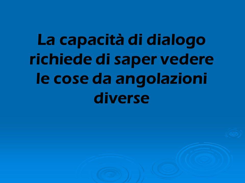 La capacità di dialogo richiede di saper vedere le cose da angolazioni diverse