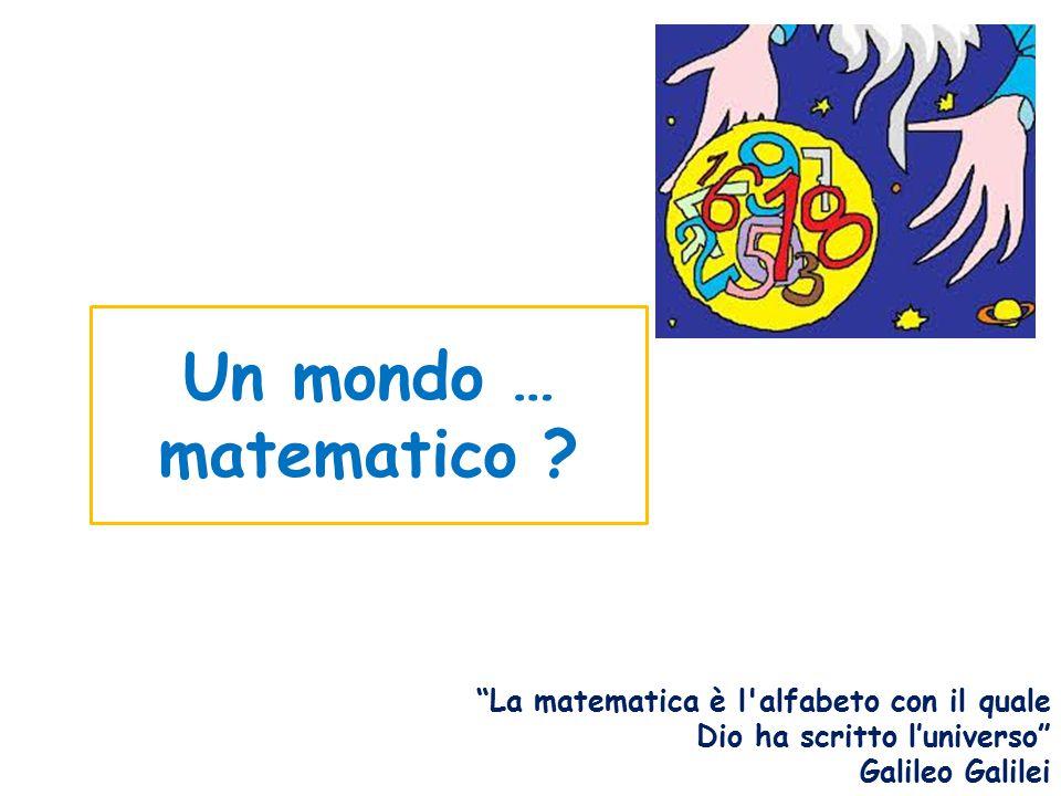 Un mondo … matematico La matematica è l alfabeto con il quale