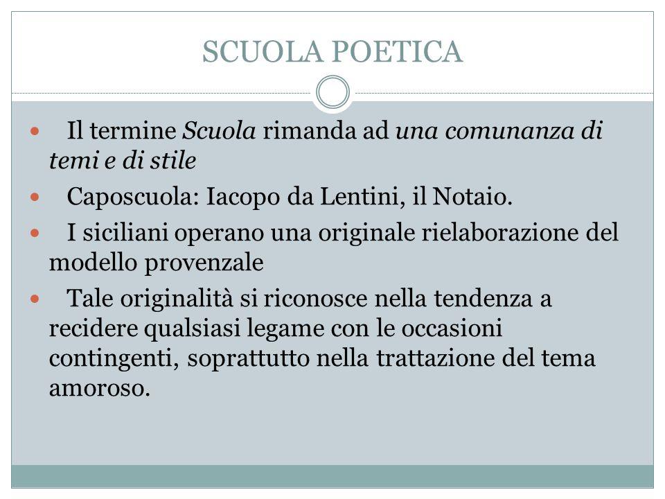 SCUOLA POETICA Il termine Scuola rimanda ad una comunanza di temi e di stile. Caposcuola: Iacopo da Lentini, il Notaio.