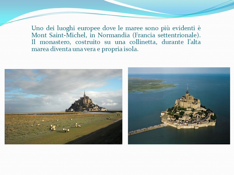 Uno dei luoghi europee dove le maree sono più evidenti è Mont Saint-Michel, in Normandia (Francia settentrionale).