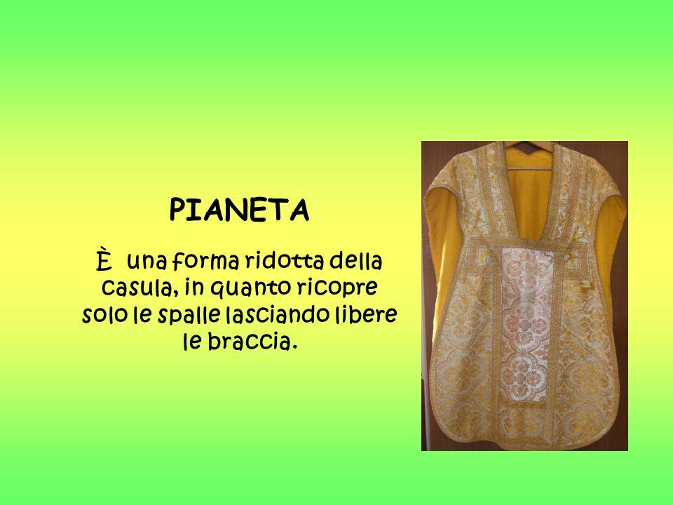 PIANETA È una forma ridotta della casula, in quanto ricopre solo le spalle lasciando libere le braccia.