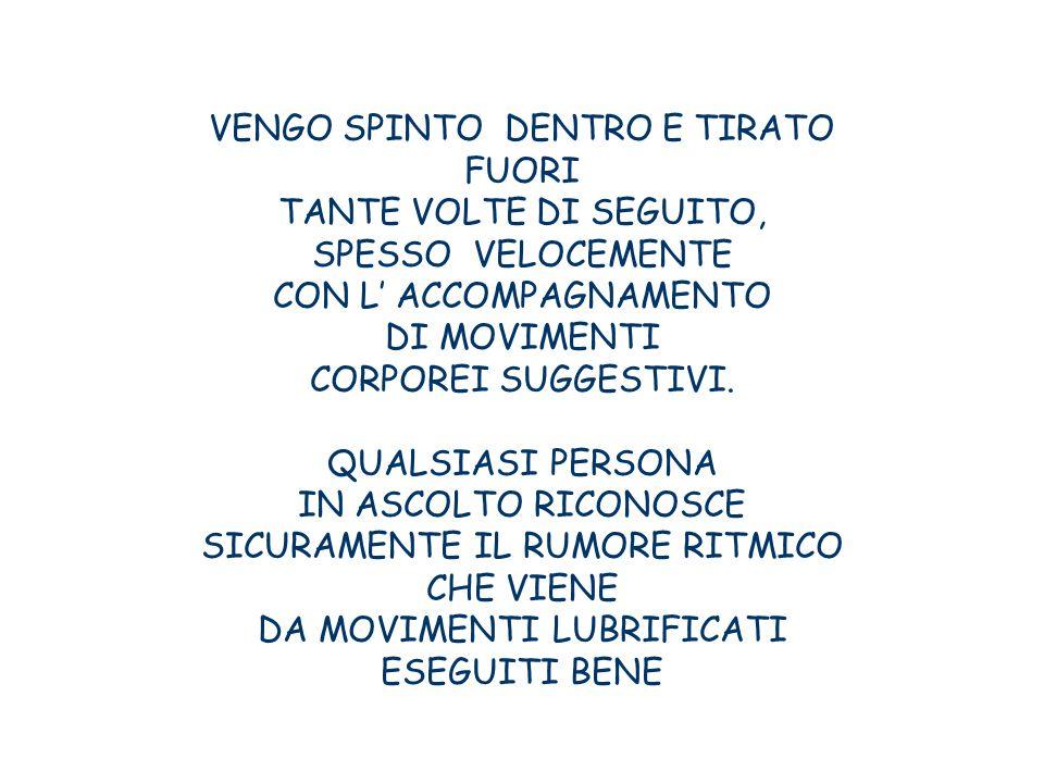 VENGO SPINTO DENTRO E TIRATO FUORI TANTE VOLTE DI SEGUITO,