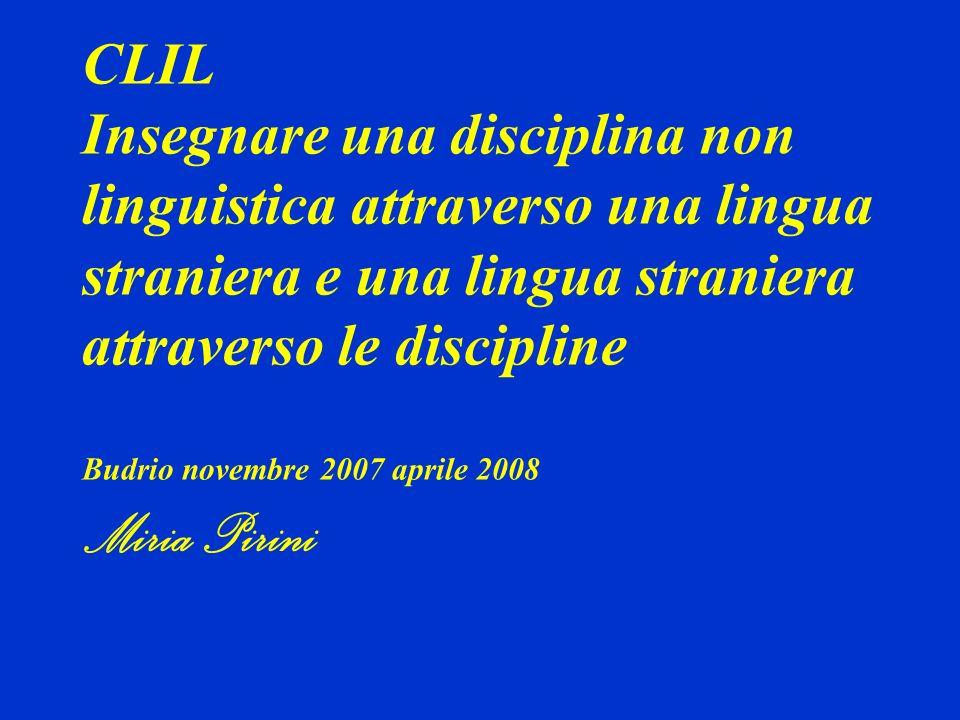CLIL Insegnare una disciplina non linguistica attraverso una lingua straniera e una lingua straniera attraverso le discipline Budrio novembre 2007 aprile 2008 Miria Pirini