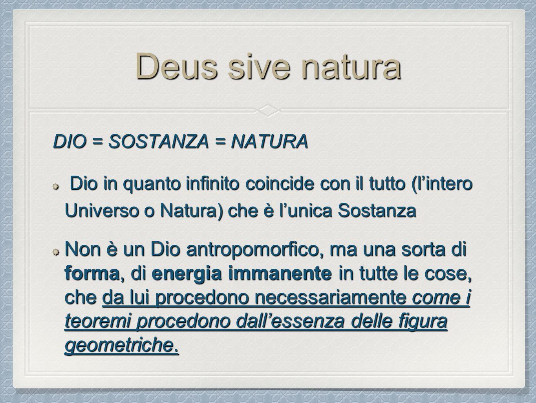 Deus sive natura DIO = SOSTANZA = NATURA. Dio in quanto infinito coincide con il tutto (l'intero Universo o Natura) che è l'unica Sostanza.