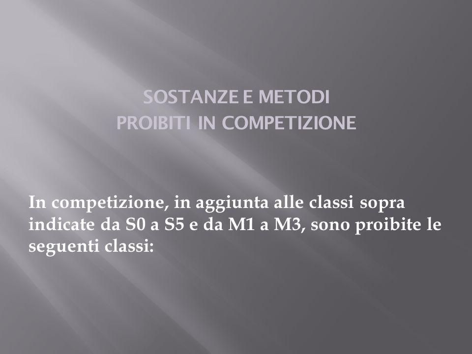 SOSTANZE E METODI PROIBITI IN COMPETIZIONE In competizione, in aggiunta alle classi sopra indicate da S0 a S5 e da M1 a M3, sono proibite le seguenti classi: