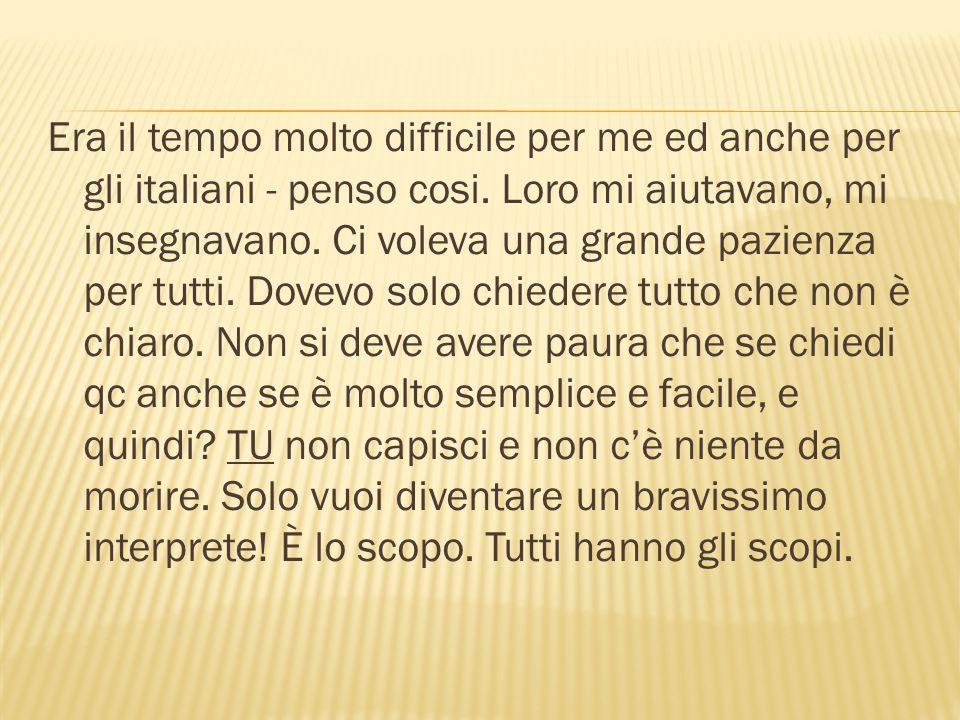Era il tempo molto difficile per me ed anche per gli italiani - penso cosi.