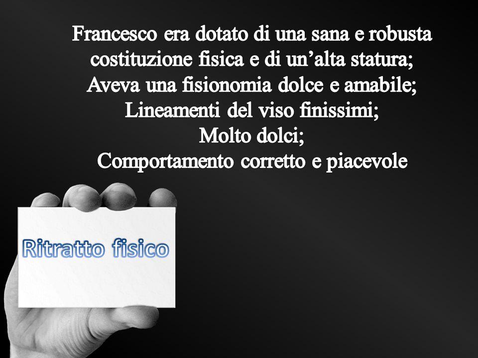 Francesco era dotato di una sana e robusta costituzione fisica e di un'alta statura;