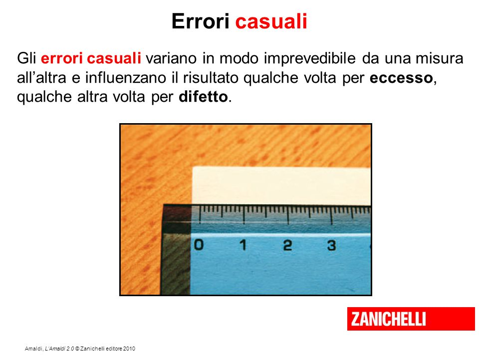 Errori casuali Gli errori casuali variano in modo imprevedibile da una misura. all'altra e influenzano il risultato qualche volta per eccesso,