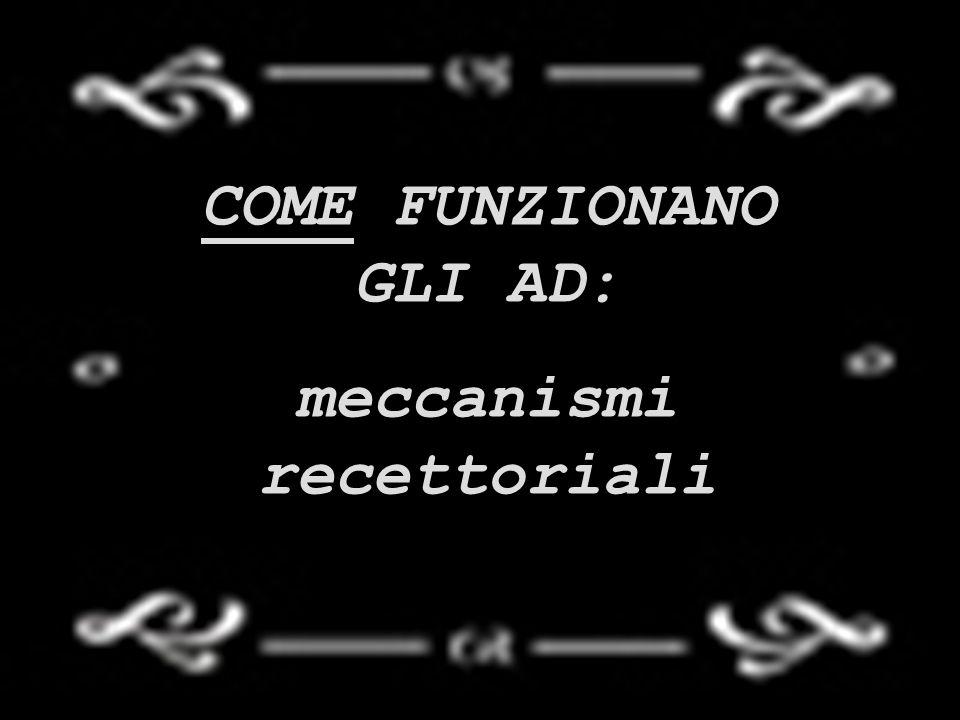 COME FUNZIONANO GLI AD: meccanismi recettoriali