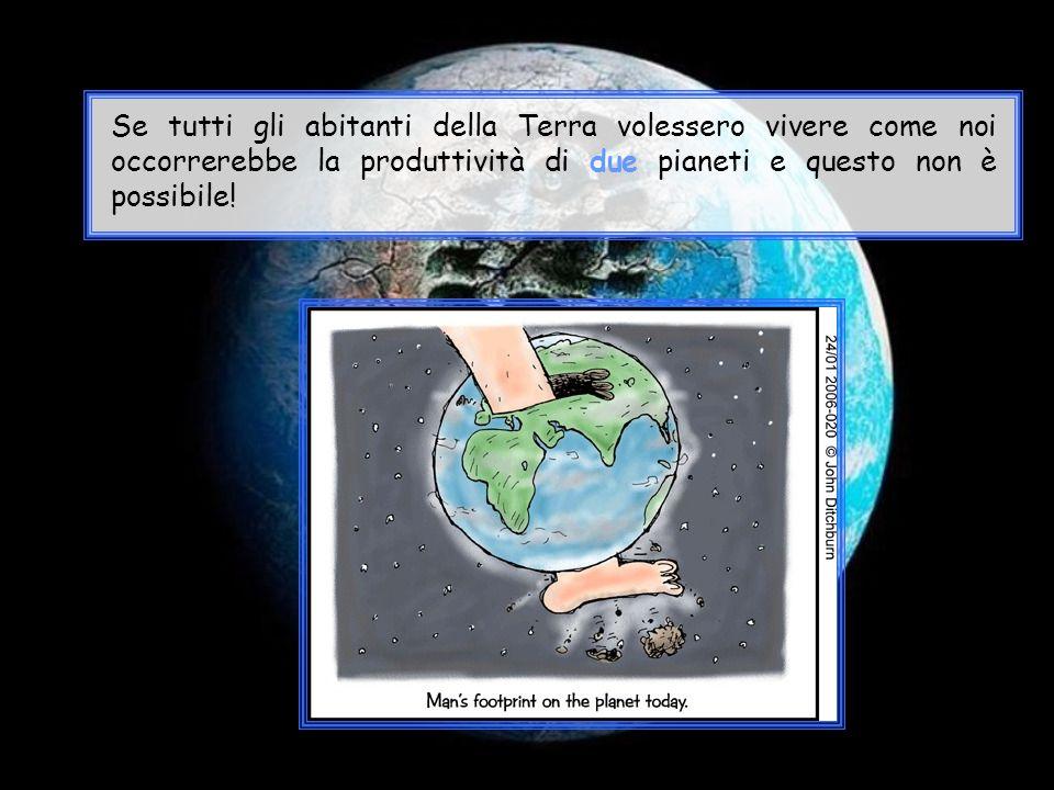 Se tutti gli abitanti della Terra volessero vivere come noi occorrerebbe la produttività di due pianeti e questo non è possibile!
