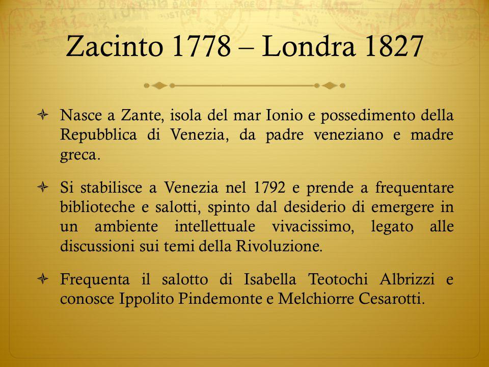 Zacinto 1778 – Londra 1827 Nasce a Zante, isola del mar Ionio e possedimento della Repubblica di Venezia, da padre veneziano e madre greca.