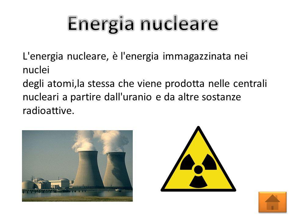 Energia nucleare L energia nucleare, è l energia immagazzinata nei nuclei. degli atomi,la stessa che viene prodotta nelle centrali.