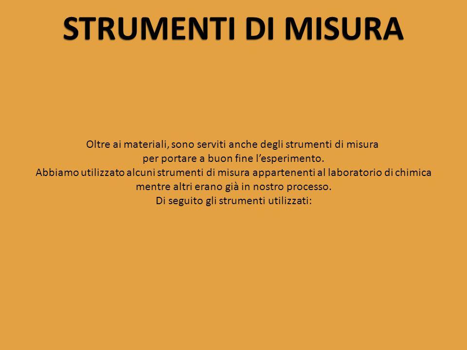 STRUMENTI DI MISURA Oltre ai materiali, sono serviti anche degli strumenti di misura. per portare a buon fine l'esperimento.