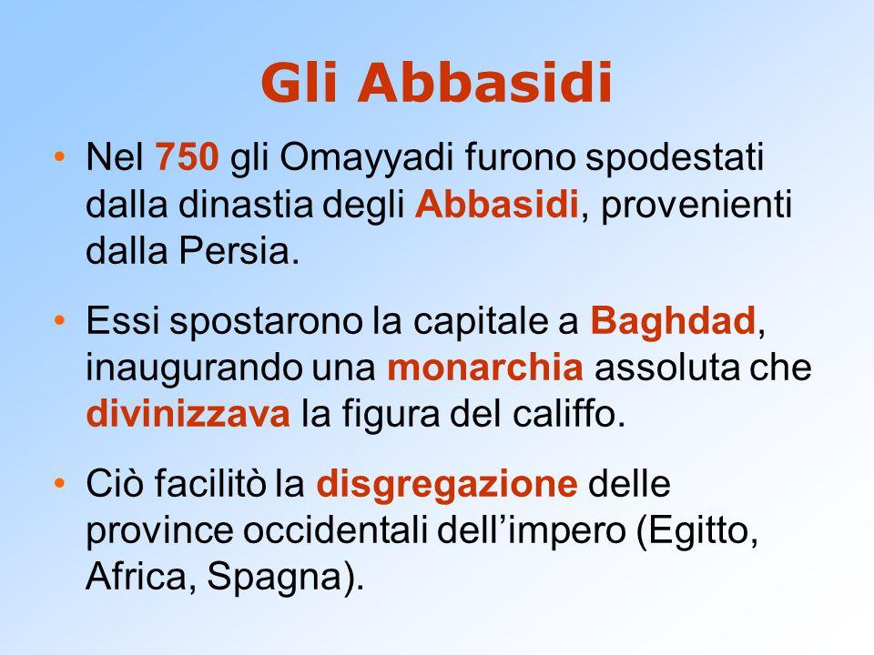 Gli Abbasidi Nel 750 gli Omayyadi furono spodestati dalla dinastia degli Abbasidi, provenienti dalla Persia.