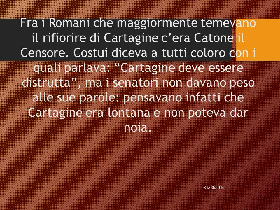Fra i Romani che maggiormente temevano il rifiorire di Cartagine c'era Catone il Censore. Costui diceva a tutti coloro con i quali parlava: Cartagine deve essere distrutta , ma i senatori non davano peso alle sue parole: pensavano infatti che Cartagine era lontana e non poteva dar noia.