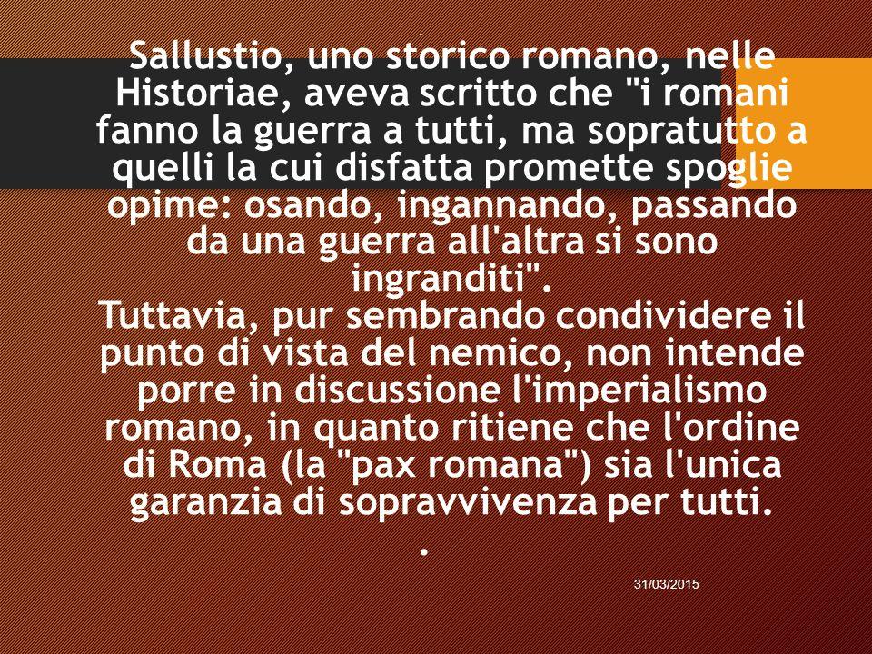 Sallustio, uno storico romano, nelle Historiae, aveva scritto che i romani fanno la guerra a tutti, ma sopratutto a quelli la cui disfatta promette spoglie opime: osando, ingannando, passando da una guerra all altra si sono ingranditi . Tuttavia, pur sembrando condividere il punto di vista del nemico, non intende porre in discussione l imperialismo romano, in quanto ritiene che l ordine di Roma (la pax romana ) sia l unica garanzia di sopravvivenza per tutti.