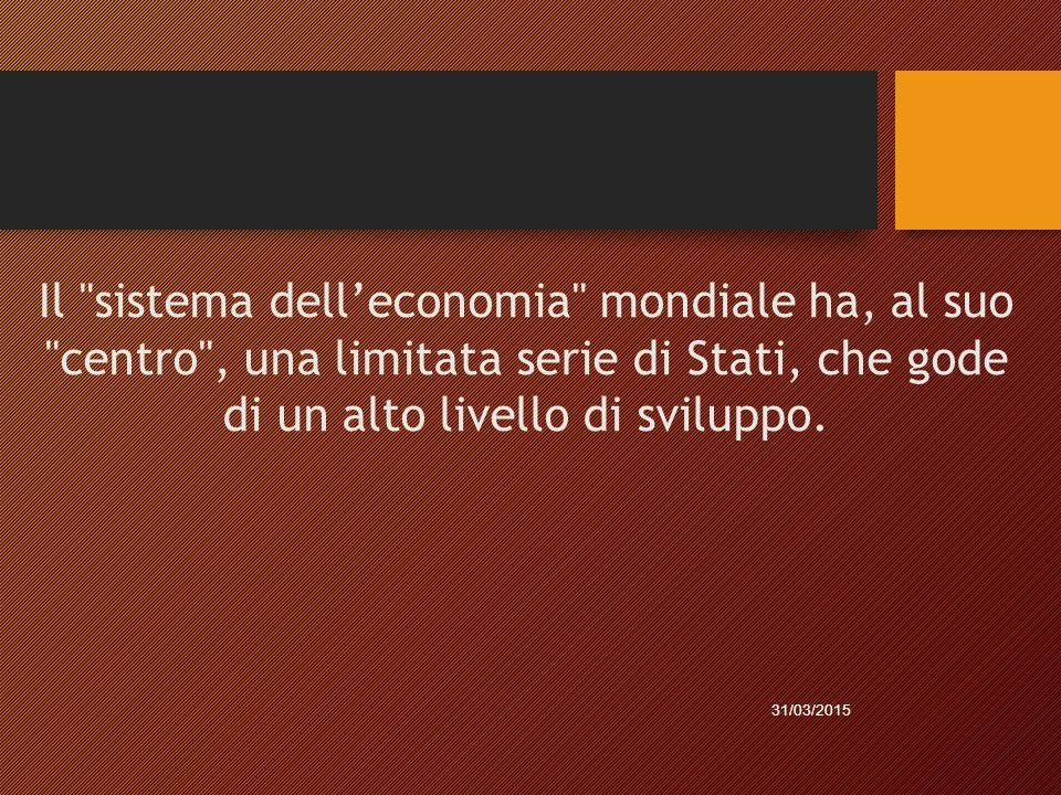 Il sistema dell'economia mondiale ha, al suo centro , una limitata serie di Stati, che gode di un alto livello di sviluppo.
