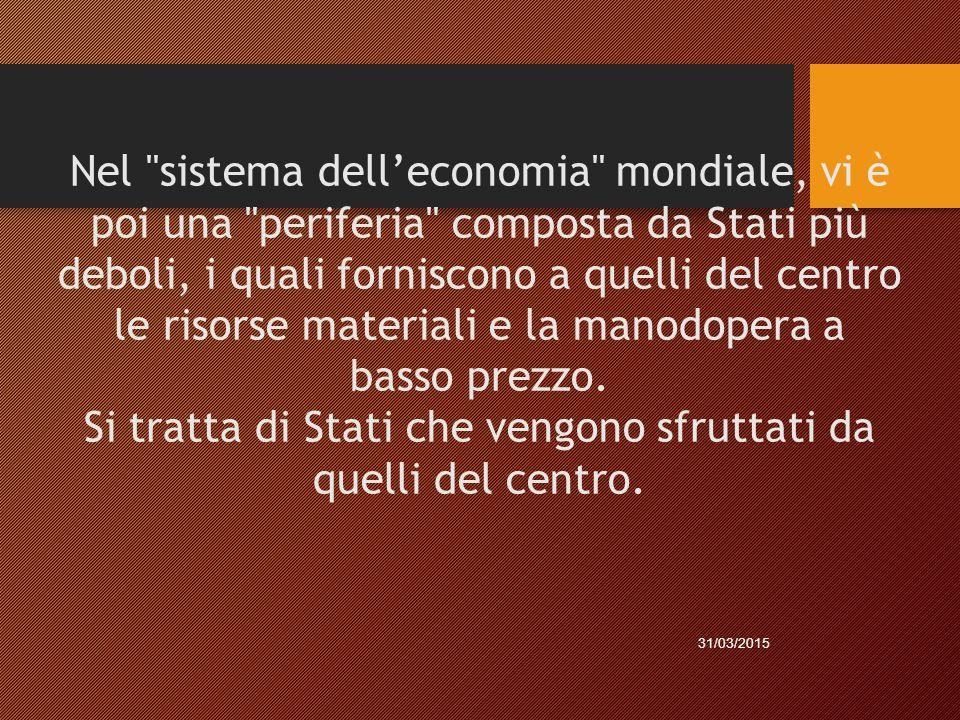 Nel sistema dell'economia mondiale, vi è poi una periferia composta da Stati più deboli, i quali forniscono a quelli del centro le risorse materiali e la manodopera a basso prezzo. Si tratta di Stati che vengono sfruttati da quelli del centro.