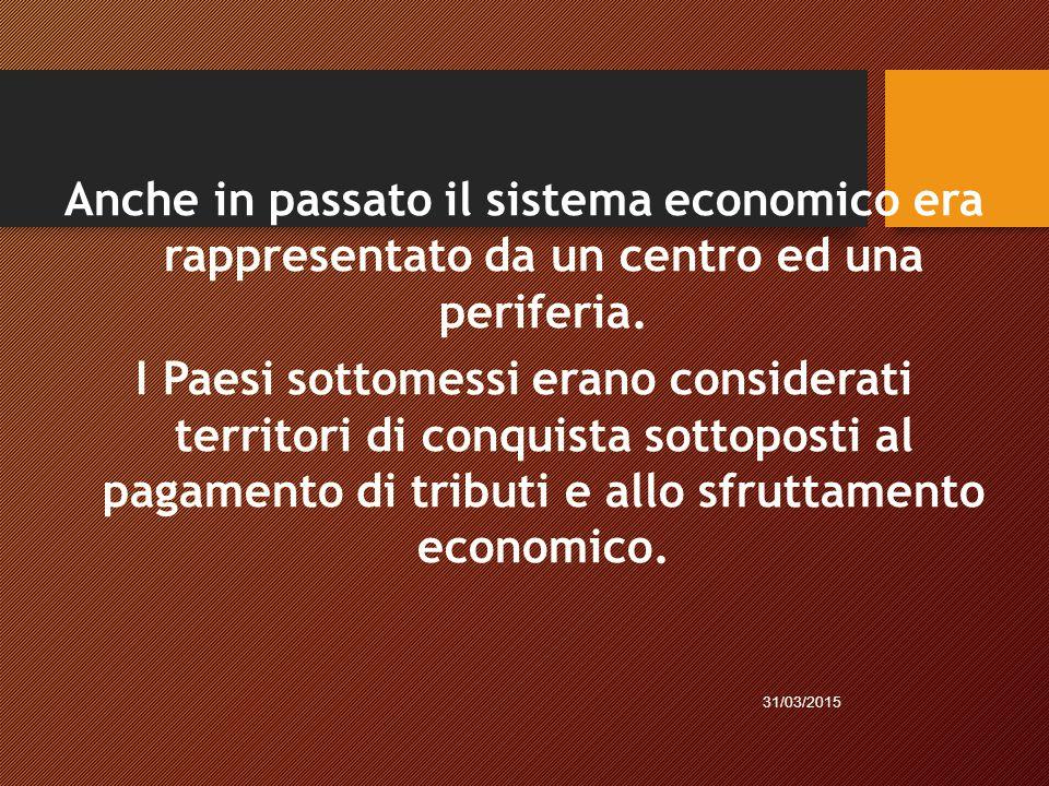 Anche in passato il sistema economico era rappresentato da un centro ed una periferia. I Paesi sottomessi erano considerati territori di conquista sottoposti al pagamento di tributi e allo sfruttamento economico.