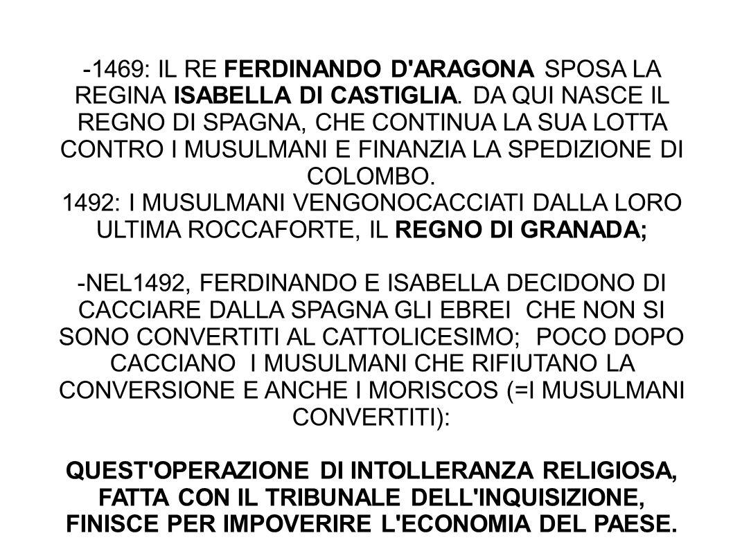 -1469: IL RE FERDINANDO D ARAGONA SPOSA LA REGINA ISABELLA DI CASTIGLIA. DA QUI NASCE IL REGNO DI SPAGNA, CHE CONTINUA LA SUA LOTTA CONTRO I MUSULMANI E FINANZIA LA SPEDIZIONE DI COLOMBO.