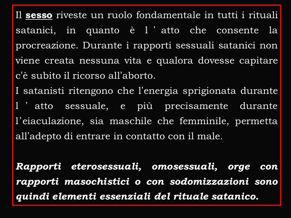 Il sesso riveste un ruolo fondamentale in tutti i rituali satanici, in quanto è l'atto che consente la procreazione. Durante i rapporti sessuali satanici non viene creata nessuna vita e qualora dovesse capitare c'è subito il ricorso all'aborto.