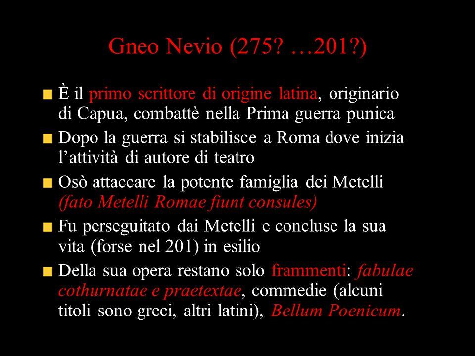 Gneo Nevio (275 …201 ) È il primo scrittore di origine latina, originario di Capua, combattè nella Prima guerra punica.