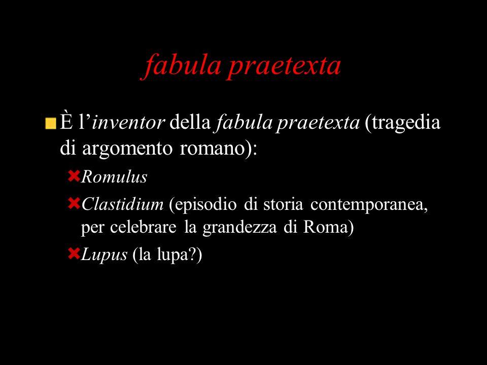 fabula praetexta È l'inventor della fabula praetexta (tragedia di argomento romano): Romulus.