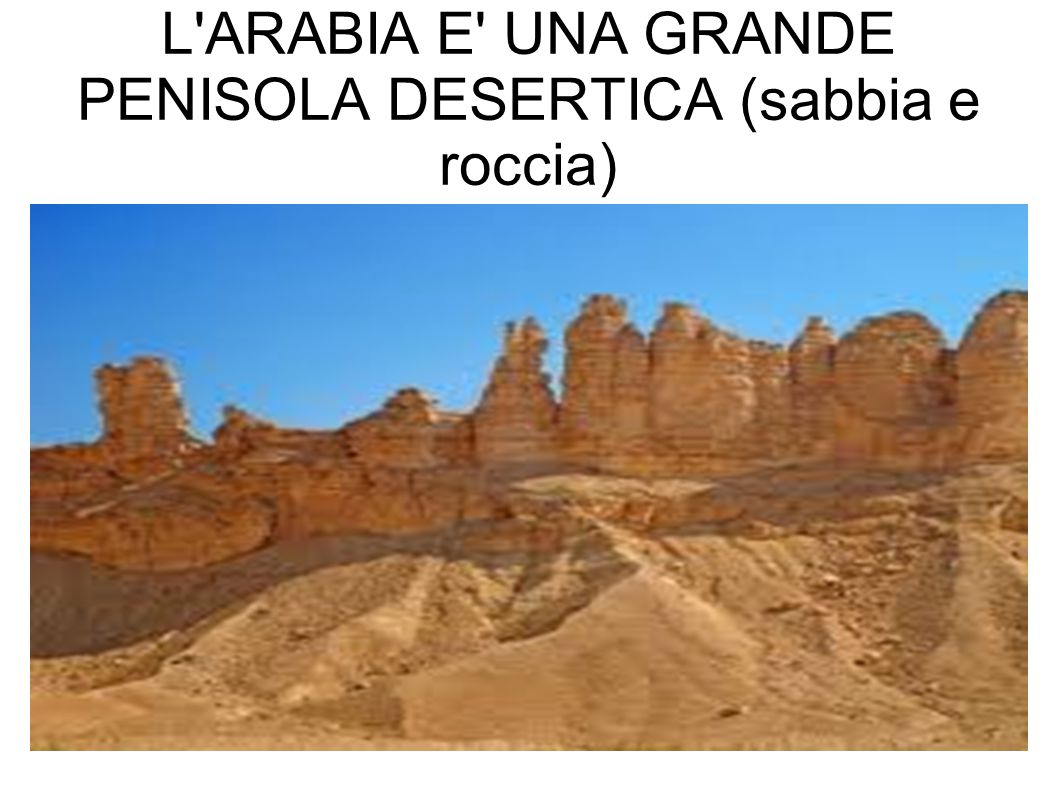 L ARABIA E UNA GRANDE PENISOLA DESERTICA (sabbia e roccia)