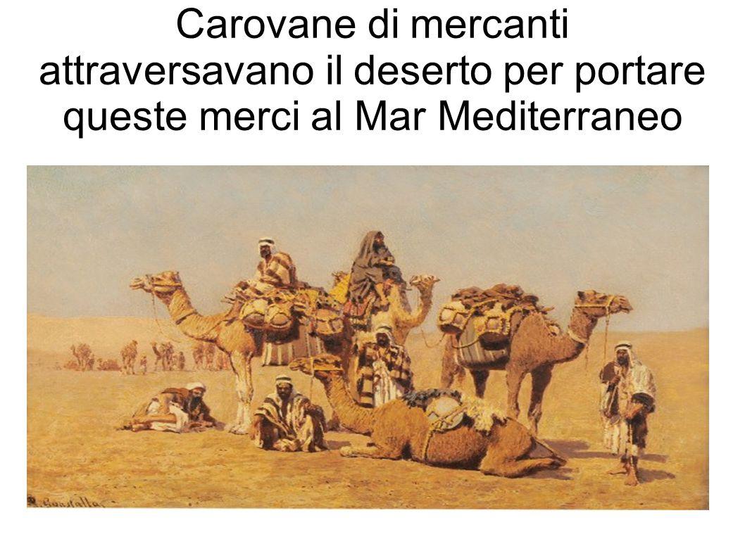 Carovane di mercanti attraversavano il deserto per portare queste merci al Mar Mediterraneo