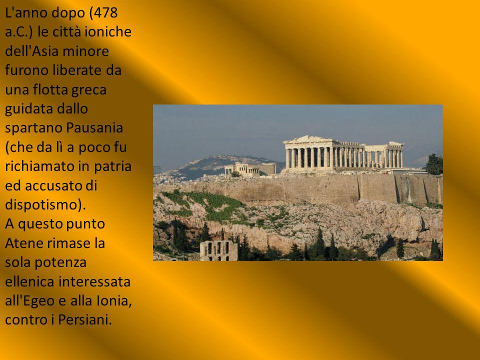 L anno dopo (478 a.C.) le città ioniche dell Asia minore furono liberate da una flotta greca guidata dallo spartano Pausania (che da lì a poco fu richiamato in patria ed accusato di dispotismo).