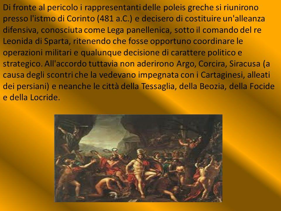 Di fronte al pericolo i rappresentanti delle poleis greche si riunirono presso l istmo di Corinto (481 a.C.) e decisero di costituire un alleanza difensiva, conosciuta come Lega panellenica, sotto il comando del re Leonida di Sparta, ritenendo che fosse opportuno coordinare le operazioni militari e qualunque decisione di carattere politico e strategico.