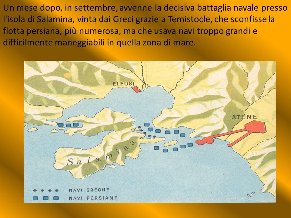 Un mese dopo, in settembre, avvenne la decisiva battaglia navale presso l isola di Salamina, vinta dai Greci grazie a Temistocle, che sconfisse la flotta persiana, più numerosa, ma che usava navi troppo grandi e difficilmente maneggiabili in quella zona di mare.