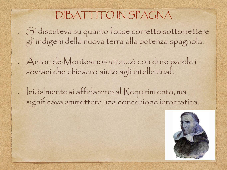 DIBATTITO IN SPAGNA Si discuteva su quanto fosse corretto sottomettere gli indigeni della nuova terra alla potenza spagnola.