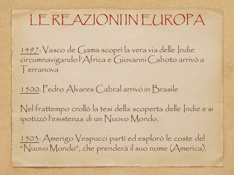 LE REAZIONI IN EUROPA 1497: Vasco de Gama scoprì la vera via delle Indie circumnavigando l'Africa e Giovanni Caboto arrivò a Terranova.