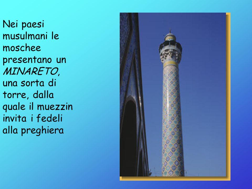 Nei paesi musulmani le moschee presentano un MINARETO, una sorta di torre, dalla quale il muezzin invita i fedeli alla preghiera