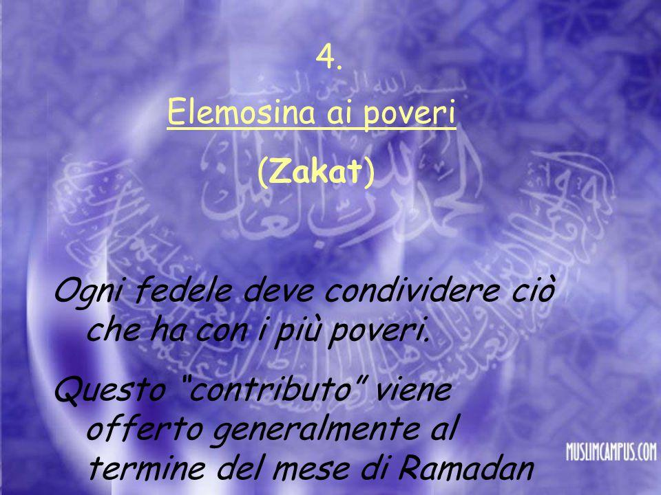 4. Elemosina ai poveri. (Zakat) Ogni fedele deve condividere ciò che ha con i più poveri.